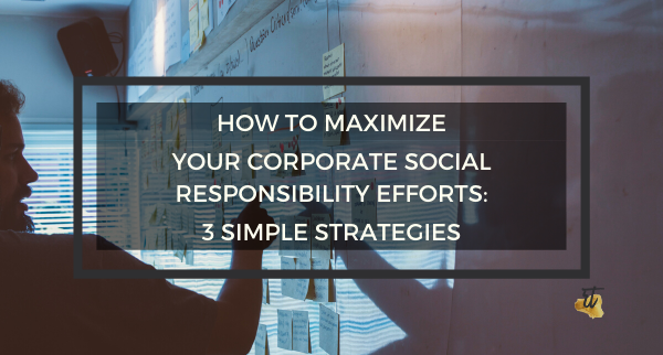 How to Maximize your Corporate Social Responsibility Efforts: 3 Simple Strategies